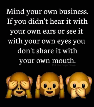 #SAGMentality 💯 👌🏾🎯😉: Mind your own business.  If you didn't hear it with  your own ears or see it  with your own eyes you  don't share it with  your own mouth.  Put the Dope Down #SAGMentality 💯 👌🏾🎯😉