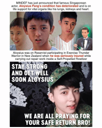 UPDATE: MINDEF has just confirmed that Aloysius has passed away 😢: MINDEF has just announced that famous Singaporean  actor, Aloysius Pang's condition has deteriorated and is on  life support for vital organs like his lungs, kidneys and heart.  Aloysius was on Reservist participating in Exercise Thunder  Warrior in New Zealand when he was seriously injured while  carrying out repair work inside a Self-Propelled Howitzer  STAY STRONG  AND GETWELL  SOON ALOYSIUS  iz  WE ARE ALL PRAYING FOR  YOUR SAFE RETURN BRO! UPDATE: MINDEF has just confirmed that Aloysius has passed away 😢