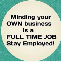 Minding your  OWN business  is a  FULL TIME JOB  Stay Employed! trolls