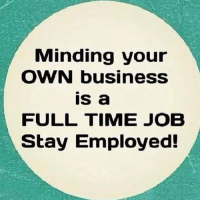 Minding your  OWN business  is a  FULL TIME JOB  Stay Employed!