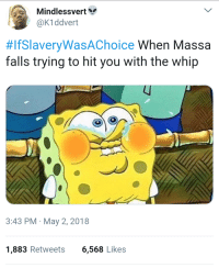 <p>Crack the whip then you trip. (via /r/BlackPeopleTwitter)</p>: Mindlessvert  @K1ddvert  #rslaveryWasAChoice when Massa  falls trying to hit you with the whip  3:43 PM May 2, 2018  1,883 Retweets6,568 Likes <p>Crack the whip then you trip. (via /r/BlackPeopleTwitter)</p>