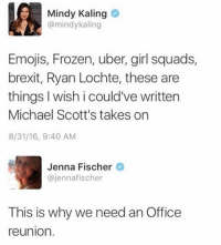 Frozen, Memes, and Uber: Mindy Kaling  @mindykaling  Emojis, Frozen, uber, girl squads,  brexit, Ryan Lochte, these are  things wish i could've written  Michael Scott's takes on  8/31/16, 9:40 AM  Jenna Fischer  ajennafischer  This is why we need an Office  reunion. yes Pam, that we do. NEW 24 HOUR SALE PRODUCTS UP IN THE STORE! bit.ly-officemerch!