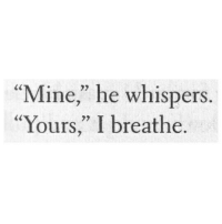 """Mine, Whispers, and Yours: """"Mine"""" he whispers  """"Yours,"""" I breathe."""