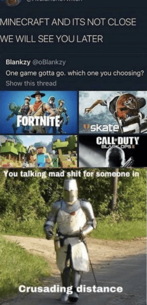 Minecraft, Shit, and Black: MINECRAFT AND ITS NOT CLOSE  WE WILL SEE YOU LATER  Blankzy @oBlankzy  One game gotta go. which one you choosing?  Show this thread  FORTNITE  skate  CALL DUTY  BLACK OPS  You talking mad shit for someone in  Crusading distance Minecraft = good