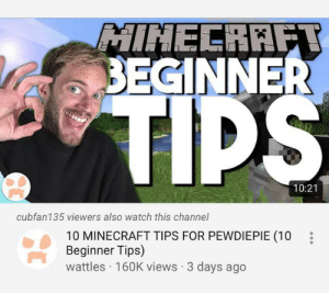 Click, Minecraft, and Help: MINECRAFT  BEGINNER  TIPS  10:21  cubfan135 viewers also watch this channel  10 MINECRAFT TIPS FOR PEWDIEPIE (10  Beginner Tips)  wattles 160K views 3 days ago PEWDS! Please check this out, to help you. Click the link: https://youtu.be/0IC68spugEY