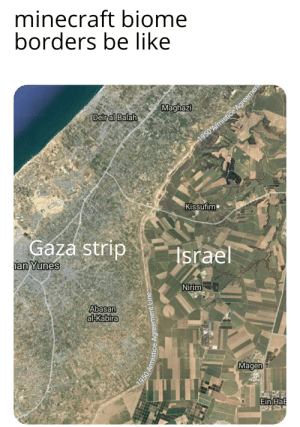 Not making fun of the people there: minecraft biome  borders be like  Maghazi  2019 Google  Deir al Balah  1950 Armistice Agreemen  Kissufim  Gaza strip  an Yunes  Israel  Nirim  Abasan  al-Kabira  Magen  Ein HaB  1950 Armistice Agreement Line Not making fun of the people there