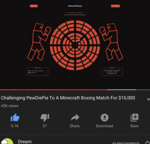i don't post on reddit EVER but pewdiepie please accept! end this decade in style!! Dream put in so much work for this to be a legit thing including a website and tickets and things like that (if you watch the video you'll know what i mean). your fans would love it!! consider accepting :D: Minecraft Boxing  TICKETS  MERCH  UPCOMING EVENT  TBD vs TBD on the 26th of December  SOCIAL  NOTE  HOVER OVER THE ICONS  YOUTUBE.EVENTS  TO REVEAL THEIR  DDREAM  INFORMATION  Challenging PewDiePie To A Minecraft Boxing Match For $10,000  45K views  9.1K  Share  Download  57  Save  Dream  SLURSC DIRED i don't post on reddit EVER but pewdiepie please accept! end this decade in style!! Dream put in so much work for this to be a legit thing including a website and tickets and things like that (if you watch the video you'll know what i mean). your fans would love it!! consider accepting :D