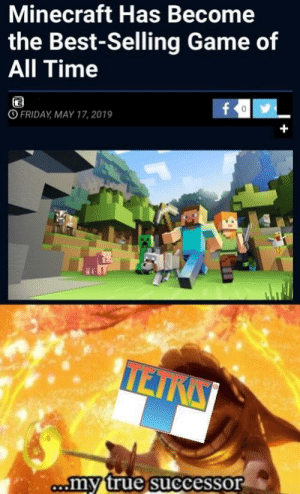 Friday, Minecraft, and True: Minecraft Has Become  the Best-Selling Game of  All Time  fo  O FRIDAY MAY 17, 2019  +  TEIRS  comy true successor Its Official!!!