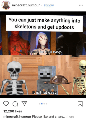 Minecraft, Reddit, and Shame: minecraft.humour  Follow  You can just make anything into  skeletons and get updoots  It can't be that easy.  It is that easy  12,200 likes  minecraft.humour Please like and share... more This is a disgrace and we should shame this account
