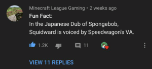 This changes everything: Minecraft League Gaming 2 weeks ago  Fun Fact:  In the Japanese Dub of Spongebob,  Squidward is voiced by Speedwagon's VA  E 11  1.2K  VIEW 11 REPLIES This changes everything