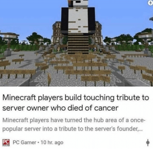Press F to pay respects: Minecraft players build touching tribute to  server owner who died of cancer  Minecraft players have turned the hub area of a once-  popular server into a tribute to the server's founder...  C PC Gamer 10 hr. ago Press F to pay respects