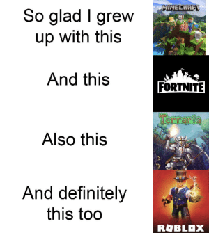 Definitely, Minecraft, and Reason: MINECRAFT  So glad I grew  up with this  And this  FORTNITE  Terraria  Also this  And definitely  this too  ROBLOX (OC) Made this for some reason lel