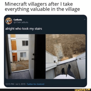 Android, Minecraft, and Twitter: Minecraft villagers after I take  everything valuable in the village  CatButts  @YTMrCatButts  alright who took my stairs  12:15 PM Jul 3, 2019 Twitter for Android  ifunny.co
