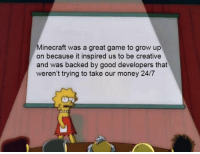 Minecraft, Money, and Game: Minecraft was a great game to grow up  on because it inspired us to be creative  and was backed by good developers that  weren't trying to take our money 24/7 Yep, thanks via /r/wholesomememes http://bit.ly/2GUz6bq