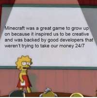 Kinda sad tbh. This and Black Ops 2 were the only games I was playing when I was like 12. Now I don't even got the attention span for the game: Minecraft was a great game to grow up  on because it inspired us to be creative  and was backed by good developers that  weren't trying to take our money 24/7 Kinda sad tbh. This and Black Ops 2 were the only games I was playing when I was like 12. Now I don't even got the attention span for the game