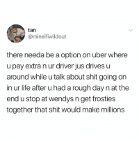 Life, Memes, and Shit: @mineifiwildout  there needa be a option on uber where  u pay extra n ur driver jus drivesu  around while u talk about shit going on  in ur life after u had a rough day n at the  end u stop at wendys n get frosties  together that shit would make millions zz