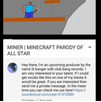 thank: MINER I MINECRAFT PARODY OF  ALL STAR  Hey there, I'm an upcoming producer by the  name lil banger with club bang records.  am very interested in your talent. If Icould  get vocals like this on one of my tracks it  would be great. If you are interested then  send me a private message. In the mean  time you can check me out here! https://  soundcloud.com/user 31410084  lil hanger 1 hour ago thank