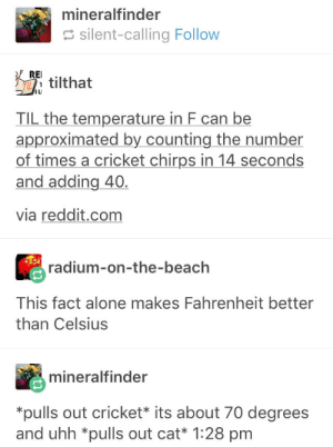 Crickets taste bad, cats on the other hand: mineralfinder  silent-calling Follow  Etilthat  ILI  TIL the temperature in F can be  approximated by counting the number  of times a cricket chirps in 14 seconds  and adding 40.  via reddit.com  radium-on-the-beach  This fact alone makes Fahrenheit better  than Celsius  mineralfinder  pulls out cricket* its about 70 degrees  and uhh *pulls out cat* 1:28 pm Crickets taste bad, cats on the other hand
