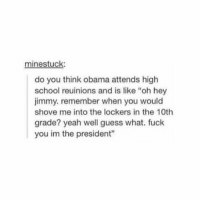 "Fuck You, Fucking, and Lol: minestuck  do you think obama attends high  school reuinions and is like ""oh hey  jimmy. remember when you would  shove me into the lockers in the 10th  grade? yeah well guess what. fuck  you im the president"" if i were the president i can't say i wouldn't do this lol https://t.co/XvRW60LoPC"