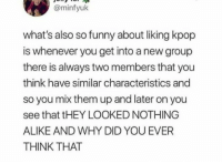 @me for Jisoo and Jennie: @minfyuk  what's also so funny about liking kpop  is whenever you get into a new group  there is always two members that you  think have similar characteristics and  so you mix them up and later on you  see that tHEY LOOKED NOTHING  ALIKE AND WHY DID YOU EVER  THINK THAT @me for Jisoo and Jennie