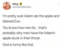 Apple, Funny, and God: Ming  @ImNotABarbie  I'm pretty sure Adam ate the apple and  blamed Eve  You know how men lie...that's  probably why men have the Adam's  apple stuck in their throat  God is funny like that