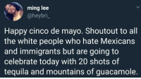 Blackpeopletwitter, Guacamole, and White People: ming lee  @heybri_  Happy cinco de mayo. Shoutout to all  the white people who hate Mexicans  and immigrants but are going to  celebrate today with 20 shots of  tequila and mountains of guacamole. <p>🤷🏽♂️🤷🏽♂️ (via /r/BlackPeopleTwitter)</p>