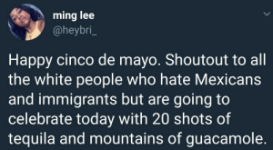 Guacamole, White People, and Cinco De Mayo: ming lee  @heybri_  Happy cinco de mayo. Shoutout to all  the white people who hate Mexicans  and immigrants but are going to  celebrate today with 20 shots of  tequila and mountains of guacamole. 🤷🏽‍♂️🤷🏽‍♂️