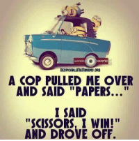 "MINION  QUOTES  DESPICABLEITETINIONS ORG  A COP PULLED ME OVER  AND SAID ""PAPERS  I SAID  ""SCISSORS, I WIN!""  AND DROVE OFF Lol....kb"