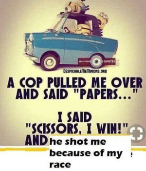 "Memes, Http, and Minion: MINION  QUOTES  DESPICABLEMEMINIONS.ORG  A COP PULLED ME OVER  AND SAID ""PAPERS...  I SAID  ""SCISSORS, I WIN!""  AND he shot me  because of my  race Can I post now? via /r/memes http://bit.ly/2KUWE23"