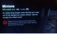 What...: Minions  99% match 2015 PG 1h30m  HD  An urban drug kingpin sees hip-hop as a way  out of his dangerous career choice. Can he  escape his violent past?  Rapper 50 Cent makes his film debut in this  autobiographical drama that co-stars Terrence  Howard and Viola Davis What...