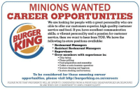 Food, Reddit, and Soda: MINIONS WANTED  CAREER OPPORTUNITIES  We are looking for people with a great personality who are  able to offer our customers superior, high quality customer  service and food. If you have excellent communication  skills, a vibrant personality and a passion for customer  service, then we want to hear from YOU. We have the  following in-store positions available:  *Restaurant Managers  Assistant Restaurant Managers  *Supervisors  * Crew members with experience in:  .Chip frying:  Flame grilling:  Food preparation and assembly  Coffee or soda fountain operation:  In-store cleaning and hygiene  In-store stocking and inventory.  To be considered for these amazing career  opportunities, please visit http://burgerking.co.za/careers  PLEASE NOTE THAT PREFERENCE WILL BE GIVEN TOCANDIDATES FROM A PREVIOUSLY DISADVANTAGED BACKGROUND  IN LINE WITH OUR COMMITMENT TO EMPLOYMENT EOUITY