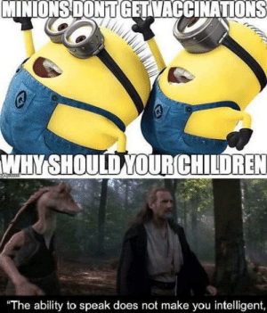 Just why?: MINIONSDON T GETVACCINATIONS  WHYSHOULD YOURCHILDREN  The ability to speak does not make you intelligent, Just why?