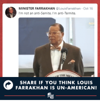 American, Conservative, and Minister Farrakhan: MINISTER FARRAKHAN @LouisFarrakhan Oct 16  I'm not an anti-Semite. I'm anti-Termite.  NO  SHARE IF YOU THINK LOUIS  FARRAKHAN IS UN-AMERICAN! Louis Farrakhan is anti-Semitic and un-American.