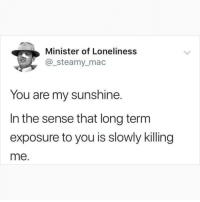 Af, Memes, and Loneliness: Minister of Loneliness  @_steamy_mac  You are my sunshine.  In the sense that long term  exposure to you is slowly killing  me. Romantic af 😂