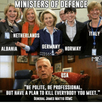 "Memes, Germany, and Netherlands: MINISTERS OF DEFENCE  ITALY  NETHERLANDS  GERMANY  NORWAY  ALBANIA  MIO  USA  ANBE POLITE, BE PROFESSIONAL,  BUT HAVE A PLAN TO KILL EVERYBODY YOU MEET.""  GENERAL JAMES MATTIS USMC Merica MadDog Mattis"