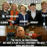 "America, Memes, and Savage: MINISTERS OF DEFENCE  ITALY  NETHERLANDS  GERMANY NORWAY  ALBANIA  MIS  USA  ""BE POLITE, BE PROFESSIONAL,  BUT HAVE A PLAN TO KILL EVERYBODY YOU MEET.""  GENERAL JAMES MATTIS USMC Cucked. 🔴www.TooSavageForDemocrats.com🔴 JOINT INSTAGRAM: @rightwingsavages Partners: 🇺🇸👍: @The_Typical_Liberal 🇺🇸💪@theunapologeticpatriot 🇺🇸 @DylansDailyShow 🇺🇸 @keepamerica.usa 🇺🇸@Raised_Right_ 🇺🇸@conservative.female 😈 @too_savage_for_liberals 💪 @RightWingRoast 🇺🇸 @Conservative.American 🇺🇸 @Trumpmemz DonaldTrump Trump HillaryClinton MakeAmericaGreatAgain Conservative Republican Liberal Democrat Ccw247 MAGA Politics LiberalLogic Savage TooSavageForDemocrats Instagram Merica America PresidentTrump Funny True sotrue"