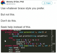 Ali, Help, and Private: Ministry Of Dev, PhD  @UdellGames  Folgen  Use whatever brace style you prefer  But not this  Don't do this  Seek help instead of this  pub lic class Permuter  private static void permute(int n, char[] a)  if (n0)  System.out.println (String.value0f (a));  else  for (int í = 0; ic n; i++)  permute(n-1, a)  swap (a, n % 2 0 ? i : 0, n)  :H  private static void swap(char[] a, int i, int j) t  char saved a[i]  ali] a[j]  saved  :H I'm just gonna leave this here