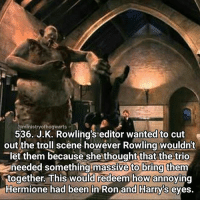 Confused, Emma Watson, and Happy Song: @ministry ofhogwarts  536. J.K. Rowling's editor wanted to cut  out the troll scene however Rowling wouldnt  let them because she thought that the trio  aneeded something massive to bring  them  together. This would redeem how annoying  Hermione had been in Ron and Harrys eyes. Some playlists make you smile with every song, today I challenge you all to listen to a song that makes you really happy! (Also to clarify on my last post some of you were confused by the genderless award that Emma Watson won. This just means it wasn't specifically for a man or a woman, the award was regardless of gender. For those of you that don't get why it exists it is to be a more inclusive award, there are many people who don't identify with binary genders whether they express this or not. This is an award that doesn't discriminate as being male or female.) Qotd - What is your favourite happy song? Carina Mae x Fc - 86.6k @maelovesbooks @carinapotter