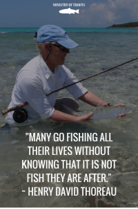 """Fly fishing is not only about the fish. Is about the experience: MINISTRY OFTROUTS  """"MANY GO FISHING ALL  THEIR LIVES WITHOUT  KNOWING THAT IT IS NOT  FISH THEY ARE AFTER""""  HENRY DAVID THOREAU Fly fishing is not only about the fish. Is about the experience"""