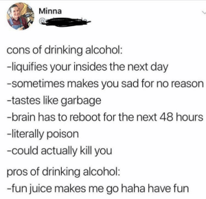 Dank, Drinking, and Juice: Minna  cons of drinking alcohol:  -liquifies your insides the next day  -sometimes makes you sad for no reasor  -tastes like garbage  -brain has to reboot for the next 48 hours  -literally poison  -could actually kill you  pros of drinking alcohol  -fun juice makes me go haha have fun But fun! Ahahaha yes! by KirikouIsBlack MORE MEMES