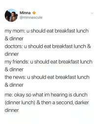 Friends, News, and Breakfast: Minna  @minnascule  my mom: u should eat breakfast lunch  & dinner  doctors; u should eat breakfast lunch &  dinner  my friends: u should eat breakfast lunch  & dinner  the news: u should eat breakfast lunch  & dinner  me: okay so what im hearing is dunch  (dinner lunch) & then a second, darker  dinner but... iced coffee is also a good meal right (via: @minnascule)