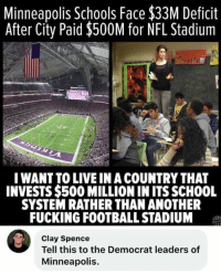 Football, Fucking, and Memes: Minneapolis Schools Face $33M Deficit  After City Paid $500M for NFL Stadium  IWANT TO LIVE IN A COUNTRY THAT  INVESTS $500 MILLION IN ITS SCHOOL  SYSTEM RATHER THAN ANOTHER  FUCKING FOOTBALL STADIUM  Clay Spence  Tell this to the Democrat leaders of  Minneapolis. (CS)