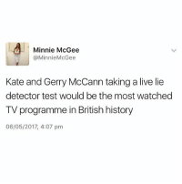 Memes, History, and Live: Minnie McGee  @Minnie McGee  Kate and Gerry McCann taking a live lie  detector test would be the most watched  TV programme in British history  06/05/2017, 4:07 pm 😩😩😩😩 on Jeremy Kyle
