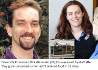 Food, Life, and Pizza: mino  Domino's Pizza-lover, Kirk Alexander (47) life was saved by staff after  they grew concerned as he hadn't ordered food in 11 days. Wholesome staff