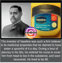 jelly: Minor  Vaseline.  100%pure petroleum jelly  original  grNortotkr  Fact Point  The inventor of Vaseline was such a firm believer  in its medicinal properties that he claimed to have  eaten a spoonful of it a day, During a bout of  pleurisy in his 50s, he ordered his nurse to cover  him from head to toe in the substance, and soon  recovered. He lived to be 96