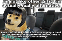 Pass Me The Aux Cord: minot like other girls, m  actually really alternative  Pass me the aux Cord rm about to plav a band  you've probably never heard of before, they're  called the Arctic Monkeys