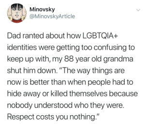 """Dad, Grandma, and Respect: Minovsky  aMinovskyArticle  Dad ranted about how LGBTQIA+  identities were getting too confusing to  keep up with, my 88 year old grandma  shut him down. """"The way things are  now is better than when people had to  hide away or killed themselves because  nobody understood who they were  Respect costs you nothing."""" make–it–gayer:  come THROUGH grandma"""
