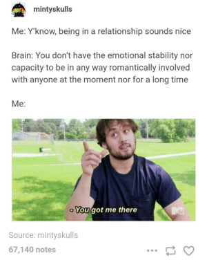 Brain, Time, and In a Relationship: mintyskulls  Me: Yknow, being in a relationship sounds nice  Brain: You don't have the emotional stability nor  capacity to be in any way romantically involved  with anyone at the moment nor for a long time  Me:  You got me there  Source: mintyskulls  67,140 notes Being in a relationship sounds nice