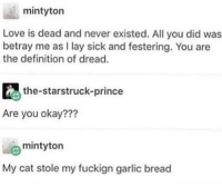 Love, Memes, and Prince: mintyton  Love is dead and never existed. All you did was  betray me as I lay sick and festering. You are  the definition of dread.  the-starstruck-prince  Are you okay???  mintyton  My cat stole my fuckign garlic bread Don't follow @donut if you're easily offended 🔞😂
