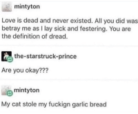 Love, Prince, and Definition: mintyton  Love is dead and never existed. All you did was  betray me as I lay sick and festering. You are  the definition of dread.  the-starstruck-prince  Are you okay???  mintyton  y cat stole my fuckign garlic bread me irl